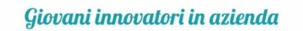 Giovani innovatori in azienda: conclusa la raccolta dei progetti di innovazione